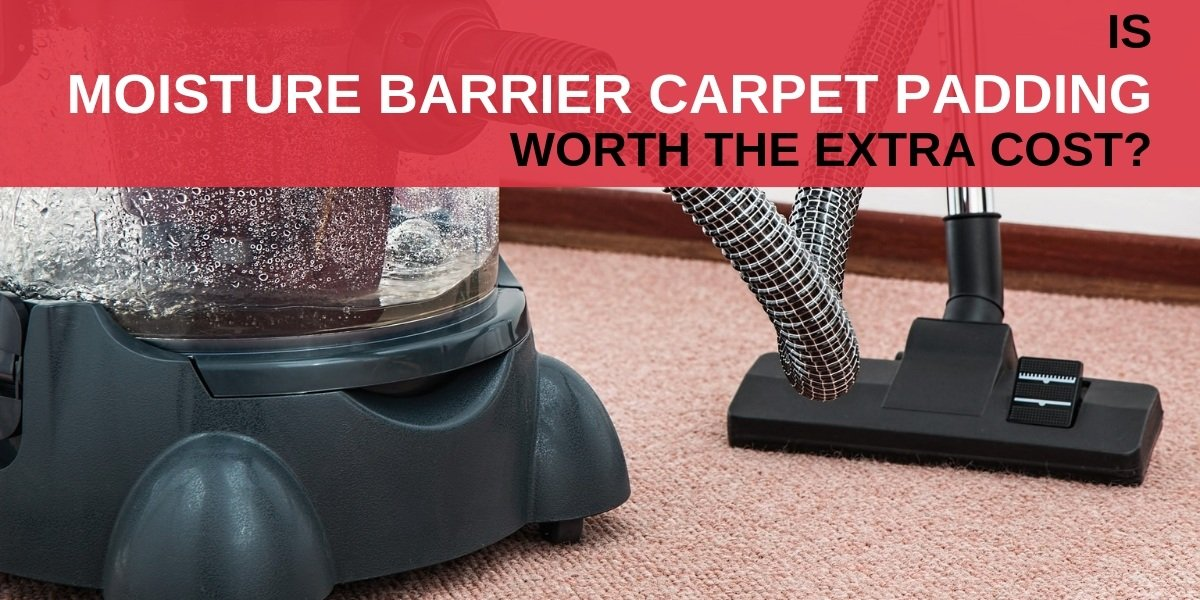 Is Moisture Barrier Carpet Padding Worth The Extra Cost